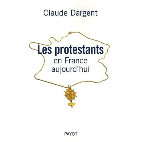 les protestants en france aujourd 39 hui achat vente livre claude dargent payot parution 21 10. Black Bedroom Furniture Sets. Home Design Ideas
