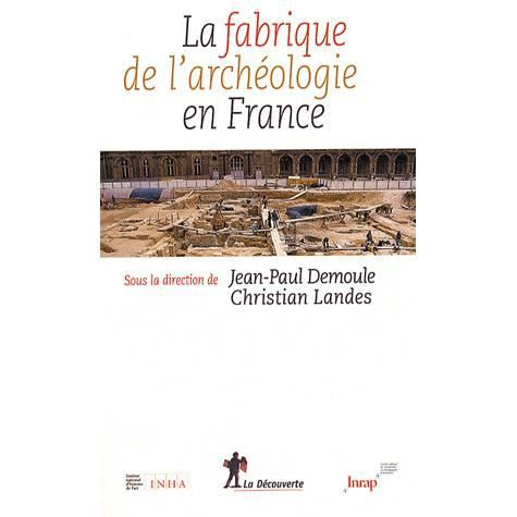 la fabrique de l 39 arch ologie en france achat vente livre jean paul demoule christian landes. Black Bedroom Furniture Sets. Home Design Ideas