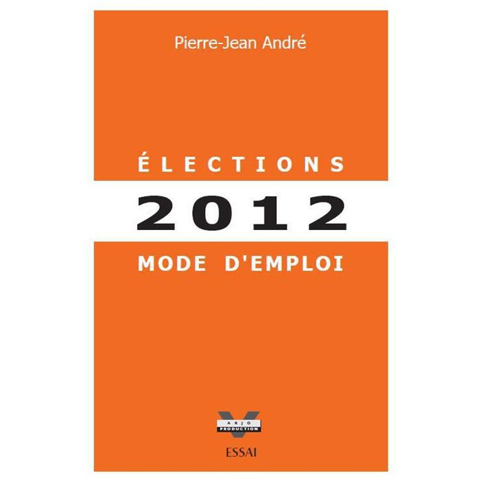 elections 2012 mode d 39 emploi achat vente livre pierre jean andr arjo production parution. Black Bedroom Furniture Sets. Home Design Ideas