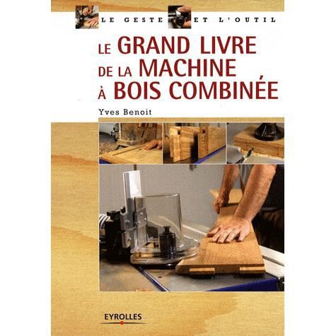 le grand livre de la machine bois combin e achat vente livre yves benoit eyrolles parution. Black Bedroom Furniture Sets. Home Design Ideas