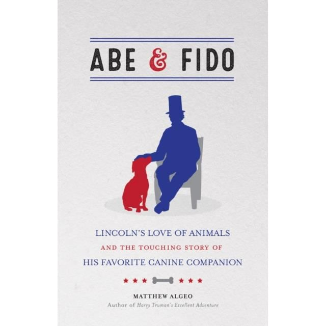 Abe &ampamp Fido : Lincoln's Love of Animals and the Touching Story of His Fav